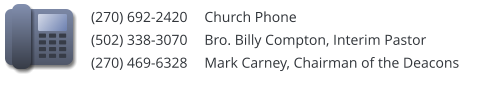 (270) 692-2420 	Church Phone		 (502) 338-3070	Bro. Billy Compton, Interim Pastor	 (270) 469-6328 	Mark Carney, Chairman of the Deacons