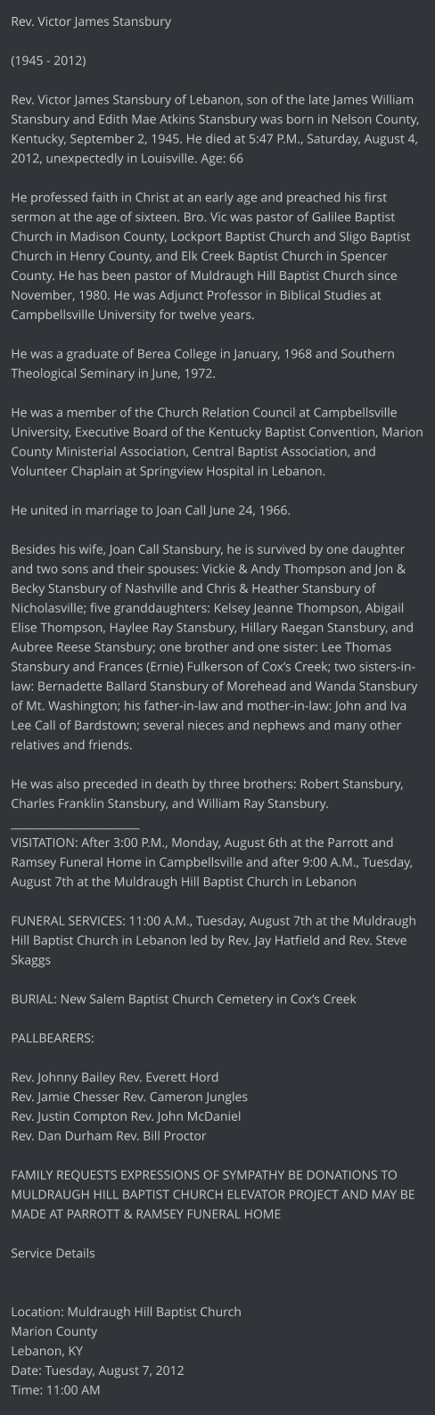 Rev. Victor James Stansbury  (1945 - 2012)  Rev. Victor James Stansbury of Lebanon, son of the late James William Stansbury and Edith Mae Atkins Stansbury was born in Nelson County, Kentucky, September 2, 1945. He died at 5:47 P.M., Saturday, August 4, 2012, unexpectedly in Louisville. Age: 66  He professed faith in Christ at an early age and preached his first sermon at the age of sixteen. Bro. Vic was pastor of Galilee Baptist Church in Madison County, Lockport Baptist Church and Sligo Baptist Church in Henry County, and Elk Creek Baptist Church in Spencer County. He has been pastor of Muldraugh Hill Baptist Church since November, 1980. He was Adjunct Professor in Biblical Studies at Campbellsville University for twelve years.  He was a graduate of Berea College in January, 1968 and Southern Theological Seminary in June, 1972.   He was a member of the Church Relation Council at Campbellsville University, Executive Board of the Kentucky Baptist Convention, Marion County Ministerial Association, Central Baptist Association, and Volunteer Chaplain at Springview Hospital in Lebanon.  He united in marriage to Joan Call June 24, 1966.   Besides his wife, Joan Call Stansbury, he is survived by one daughter and two sons and their spouses: Vickie & Andy Thompson and Jon & Becky Stansbury of Nashville and Chris & Heather Stansbury of Nicholasville; five granddaughters: Kelsey Jeanne Thompson, Abigail Elise Thompson, Haylee Ray Stansbury, Hillary Raegan Stansbury, and Aubree Reese Stansbury; one brother and one sister: Lee Thomas Stansbury and Frances (Ernie) Fulkerson of Cox's Creek; two sisters-in-law: Bernadette Ballard Stansbury of Morehead and Wanda Stansbury of Mt. Washington; his father-in-law and mother-in-law: John and Iva Lee Call of Bardstown; several nieces and nephews and many other relatives and friends.  He was also preceded in death by three brothers: Robert Stansbury, Charles Franklin Stansbury, and William Ray Stansbury. _______________________ VISITATION: After 3:00 P.M., Monday, August 6th at the Parrott and Ramsey Funeral Home in Campbellsville and after 9:00 A.M., Tuesday, August 7th at the Muldraugh Hill Baptist Church in Lebanon  FUNERAL SERVICES: 11:00 A.M., Tuesday, August 7th at the Muldraugh Hill Baptist Church in Lebanon led by Rev. Jay Hatfield and Rev. Steve Skaggs   BURIAL: New Salem Baptist Church Cemetery in Cox's Creek  PALLBEARERS:   Rev. Johnny Bailey Rev. Everett Hord Rev. Jamie Chesser Rev. Cameron Jungles Rev. Justin Compton Rev. John McDaniel  Rev. Dan Durham Rev. Bill Proctor  FAMILY REQUESTS EXPRESSIONS OF SYMPATHY BE DONATIONS TO MULDRAUGH HILL BAPTIST CHURCH ELEVATOR PROJECT AND MAY BE MADE AT PARROTT & RAMSEY FUNERAL HOME  Service Details   Location: Muldraugh Hill Baptist Church Marion County Lebanon, KY  Date: Tuesday, August 7, 2012 Time: 11:00 AM