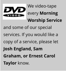 We video-tape every Morning Worship Service and some of our special services. If you would like a copy of a service, please let Josh England, Sam Graham, or Ernest Carol Taylor know.