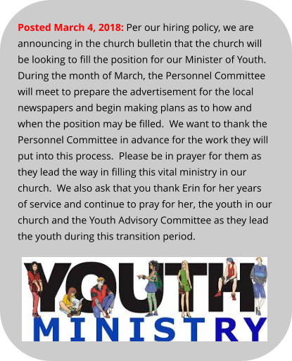 Posted March 4, 2018: Per our hiring policy, we are announcing in the church bulletin that the church will be looking to fill the position for our Minister of Youth.  During the month of March, the Personnel Committee will meet to prepare the advertisement for the local newspapers and begin making plans as to how and when the position may be filled.  We want to thank the Personnel Committee in advance for the work they will put into this process.  Please be in prayer for them as they lead the way in filling this vital ministry in our church.  We also ask that you thank Erin for her years of service and continue to pray for her, the youth in our church and the Youth Advisory Committee as they lead the youth during this transition period.