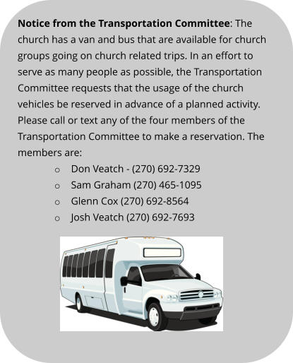 Notice from the Transportation Committee: The church has a van and bus that are available for church groups going on church related trips. In an effort to serve as many people as possible, the Transportation Committee requests that the usage of the church vehicles be reserved in advance of a planned activity. Please call or text any of the four members of the Transportation Committee to make a reservation. The members are: o	Don Veatch - (270) 692-7329 o	Sam Graham (270) 465-1095 o	Glenn Cox (270) 692-8564 o	Josh Veatch (270) 692-7693