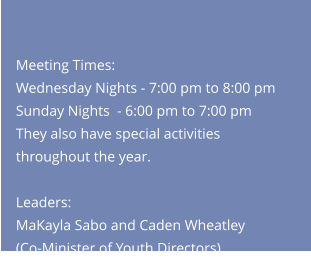 Meeting Times:Wednesday Nights - 7:00 pm to 8:00 pm Sunday Nights  - 6:00 pm to 7:00 pmThey also have special activities throughout the year.   Leaders: MaKayla Sabo and Caden Wheatley (Co-Minister of Youth Directors)