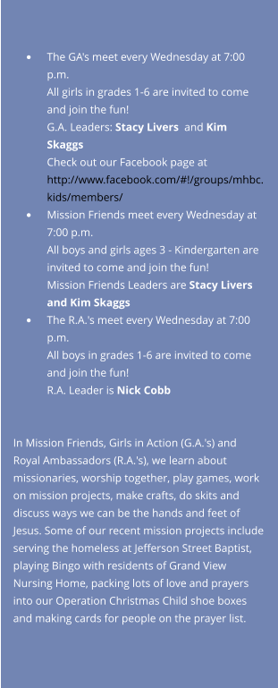 •	The GA's meet every Wednesday at 7:00 p.m.All girls in grades 1-6 are invited to come and join the fun!  G.A. Leaders: Stacy Livers  and Kim SkaggsCheck out our Facebook page at http://www.facebook.com/#!/groups/mhbc.kids/members/  •	Mission Friends meet every Wednesday at 7:00 p.m.All boys and girls ages 3 - Kindergarten are invited to come and join the fun! Mission Friends Leaders are Stacy Livers and Kim Skaggs •	The R.A.'s meet every Wednesday at 7:00 p.m.All boys in grades 1-6 are invited to come and join the fun!R.A. Leader is Nick Cobb    In Mission Friends, Girls in Action (G.A.'s) and Royal Ambassadors (R.A.'s), we learn about missionaries, worship together, play games, work on mission projects, make crafts, do skits and discuss ways we can be the hands and feet of Jesus. Some of our recent mission projects include serving the homeless at Jefferson Street Baptist, playing Bingo with residents of Grand View Nursing Home, packing lots of love and prayers into our Operation Christmas Child shoe boxes and making cards for people on the prayer list.