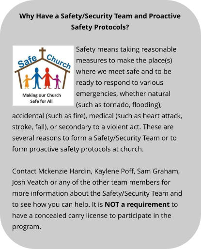 Why Have a Safety/Security Team and Proactive Safety Protocols? Safety means taking reasonable measures to make the place(s) where we meet safe and to be ready to respond to various emergencies, whether natural (such as tornado, flooding), accidental (such as fire), medical (such as heart attack, stroke, fall), or secondary to a violent act. These are several reasons to form a Safety/Security Team or to form proactive safety protocols at church.  Contact Mckenzie Hardin, Kaylene Poff, Sam Graham, Josh Veatch or any of the other team members for more information about the Safety/Security Team and to see how you can help. It is NOT a requirement to have a concealed carry license to participate in the program.