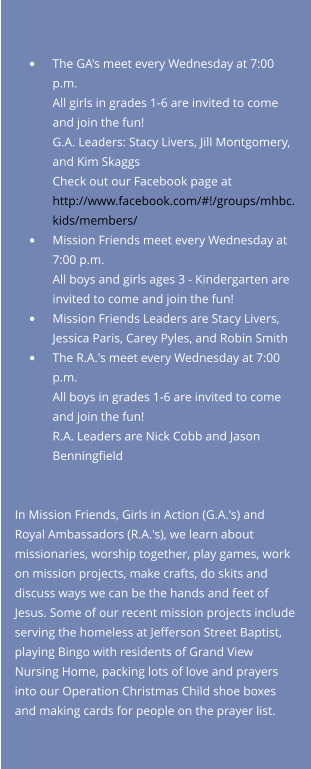 •	The GA's meet every Wednesday at 7:00 p.m.All girls in grades 1-6 are invited to come and join the fun!  G.A. Leaders: Stacy Livers, Jill Montgomery, and Kim SkaggsCheck out our Facebook page at http://www.facebook.com/#!/groups/mhbc.kids/members/  •	Mission Friends meet every Wednesday at 7:00 p.m.All boys and girls ages 3 - Kindergarten are invited to come and join the fun! •	Mission Friends Leaders are Stacy Livers, Jessica Paris, Carey Pyles, and Robin Smith •	The R.A.'s meet every Wednesday at 7:00 p.m.All boys in grades 1-6 are invited to come and join the fun!R.A. Leaders are Nick Cobb and Jason Benningfield   In Mission Friends, Girls in Action (G.A.'s) and Royal Ambassadors (R.A.'s), we learn about missionaries, worship together, play games, work on mission projects, make crafts, do skits and discuss ways we can be the hands and feet of Jesus. Some of our recent mission projects include serving the homeless at Jefferson Street Baptist, playing Bingo with residents of Grand View Nursing Home, packing lots of love and prayers into our Operation Christmas Child shoe boxes and making cards for people on the prayer list.