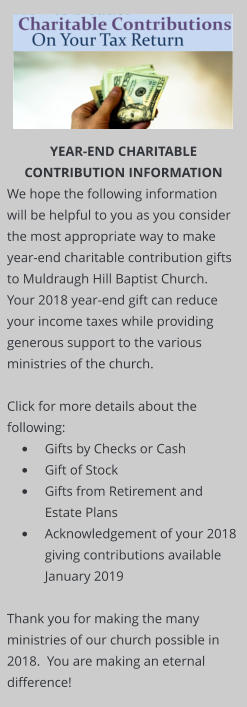 YEAR-END CHARITABLE CONTRIBUTION INFORMATION We hope the following information will be helpful to you as you consider the most appropriate way to make year-end charitable contribution gifts to Muldraugh Hill Baptist Church.  Your 2018 year-end gift can reduce your income taxes while providing generous support to the various ministries of the church.   Click for more details about the following: •	Gifts by Checks or Cash  •	Gift of Stock   •	Gifts from Retirement and Estate Plans  •	Acknowledgement of your 2018 giving contributions available January 2019  Thank you for making the many ministries of our church possible in 2018.  You are making an eternal difference!