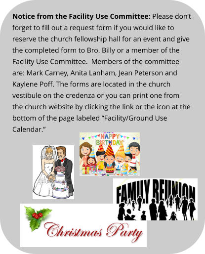 "Notice from the Facility Use Committee: Please don't forget to fill out a request form if you would like to reserve the church fellowship hall for an event and give the completed form to Bro. Billy or a member of the Facility Use Committee.  Members of the committee are: Mark Carney, Anita Lanham, Jean Peterson and Kaylene Poff. The forms are located in the church vestibule on the credenza or you can print one from the church website by clicking the link or the icon at the bottom of the page labeled ""Facility/Ground Use Calendar."""