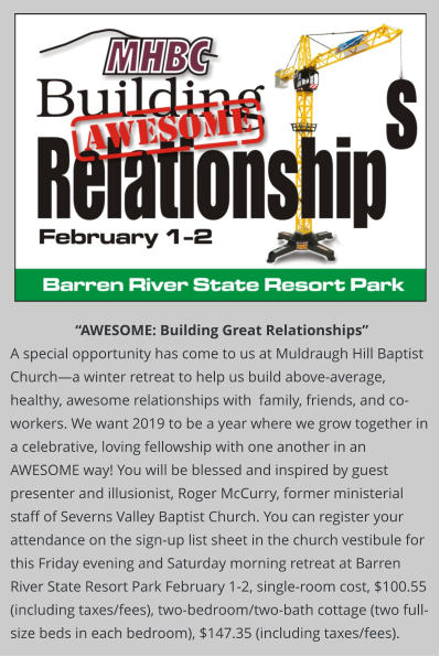 """AWESOME: Building Great Relationships""  A special opportunity has come to us at Muldraugh Hill Baptist Church—a winter retreat to help us build above-average, healthy, awesome relationships with  family, friends, and co-workers. We want 2019 to be a year where we grow together in a celebrative, loving fellowship with one another in an AWESOME way! You will be blessed and inspired by guest presenter and illusionist, Roger McCurry, former ministerial staff of Severns Valley Baptist Church. You can register your attendance on the sign-up list sheet in the church vestibule for this Friday evening and Saturday morning retreat at Barren River State Resort Park February 1-2, single-room cost, $100.55 (including taxes/fees), two-bedroom/two-bath cottage (two full-size beds in each bedroom), $147.35 (including taxes/fees)."