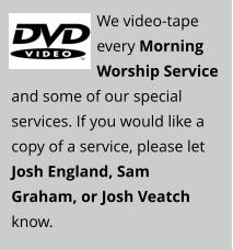 We video-tape every Morning Worship Service and some of our special services. If you would like a copy of a service, please let Josh England, Sam Graham, or Josh Veatch know.