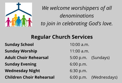 We welcome worshippers of all denominations  to join in celebrating God's love. Regular Church Services Sunday School 				10:00 a.m.  Sunday Worship 			11:00 a.m.  Adult Choir Rehearsal 		5:00 p.m. 	(Sundays) Sunday Evening 				6:00 p.m.  Wednesday Night 			6:30 p.m.  Children Choir Rehearsal		6:00 p.m. 	(Wednesdays)