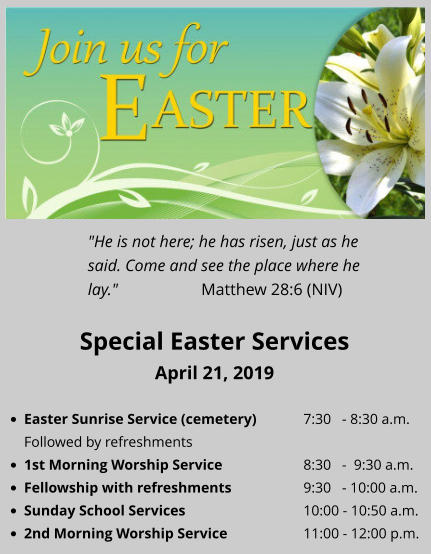 "Special Easter Services April 21, 2019 •	Easter Sunrise Service (cemetery)		7:30   - 8:30 a.m.Followed by refreshments •	1st Morning Worship Service 			8:30   -  9:30 a.m. •	Fellowship with refreshments		9:30   - 10:00 a.m. •	Sunday School Services				10:00 - 10:50 a.m. •	2nd Morning Worship Service			11:00 - 12:00 p.m. ""He is not here; he has risen, just as he said. Come and see the place where he lay."" 			Matthew 28:6 (NIV)"