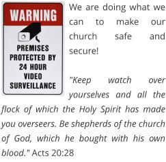 "We are doing what we can to make our church safe and secure!  ""Keep watch over yourselves and all the flock of which the Holy Spirit has made you overseers. Be shepherds of the church of God, which he bought with his own blood."" Acts 20:28"