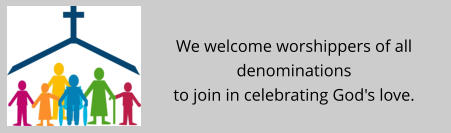 We welcome worshippers of all denominations  to join in celebrating God's love.