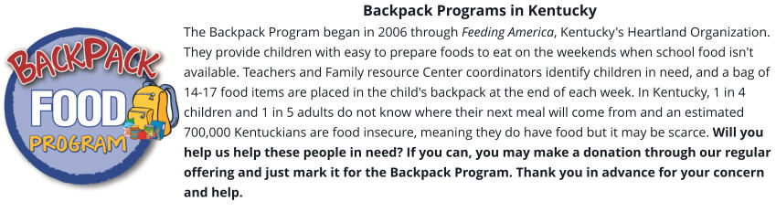 Backpack Programs in Kentucky The Backpack Program began in 2006 through Feeding America, Kentucky's Heartland Organization. They provide children with easy to prepare foods to eat on the weekends when school food isn't available. Teachers and Family resource Center coordinators identify children in need, and a bag of 14-17 food items are placed in the child's backpack at the end of each week. In Kentucky, 1 in 4 children and 1 in 5 adults do not know where their next meal will come from and an estimated 700,000 Kentuckians are food insecure, meaning they do have food but it may be scarce. Will you help us help these people in need? If you can, you may make a donation through our regular offering and just mark it for the Backpack Program. Thank you in advance for your concern and help.