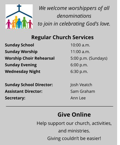 We welcome worshippers of all denominations  to join in celebrating God's love. Regular Church Services Sunday School 				10:00 a.m.  Sunday Worship 			11:00 a.m.  Worship Choir Rehearsal		5:00 p.m. (Sundays) Sunday Evening 				6:00 p.m.  Wednesday Night 			6:30 p.m.   Sunday School Director:  		Josh Veatch Assistant Director:  			Sam Graham Secretary:  				Ann Lee   Give Online Help support our church, activities, and ministries.  Giving couldn't be easier!