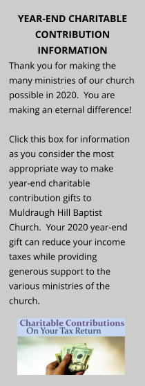 YEAR-END CHARITABLE CONTRIBUTION INFORMATION Thank you for making the many ministries of our church possible in 2020.  You are making an eternal difference!  Click this box for information as you consider the most appropriate way to make year-end charitable contribution gifts to Muldraugh Hill Baptist Church.  Your 2020 year-end gift can reduce your income taxes while providing generous support to the various ministries of the church.